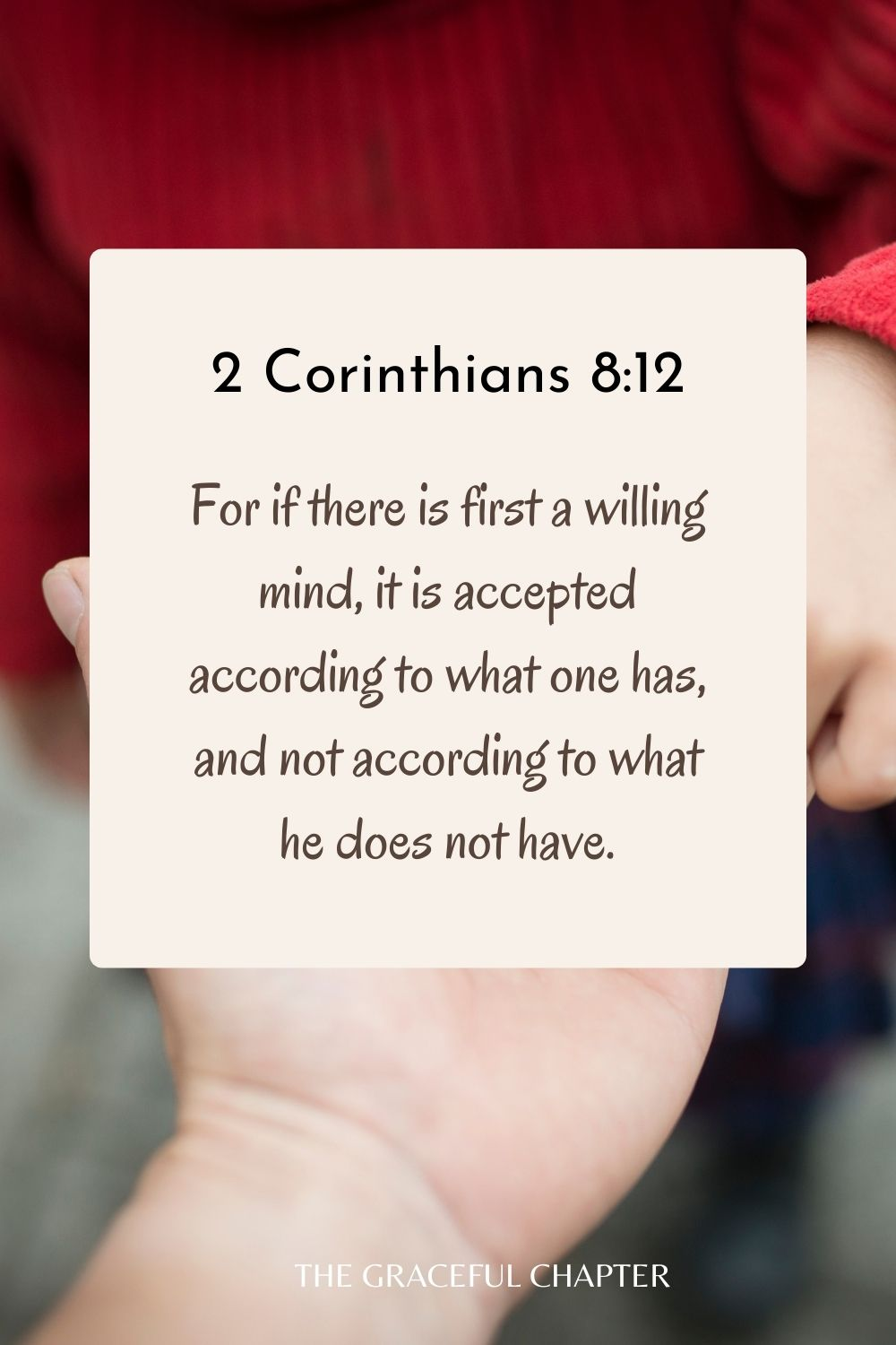 For if there is first a willing mind, it is accepted according to what one has, and not according to what he does not have. 2 Corinthians 8:12