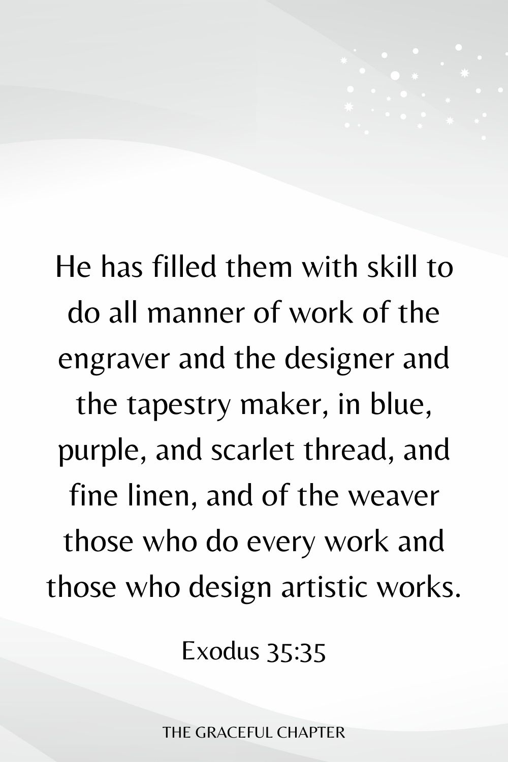 He has filled them with skill to do all manner of work of the engraver and the designer and the tapestry maker, in blue, purple, and scarlet thread, and fine linen, and of the weaver those who do every work and those who design artistic works. Exodus 35:35