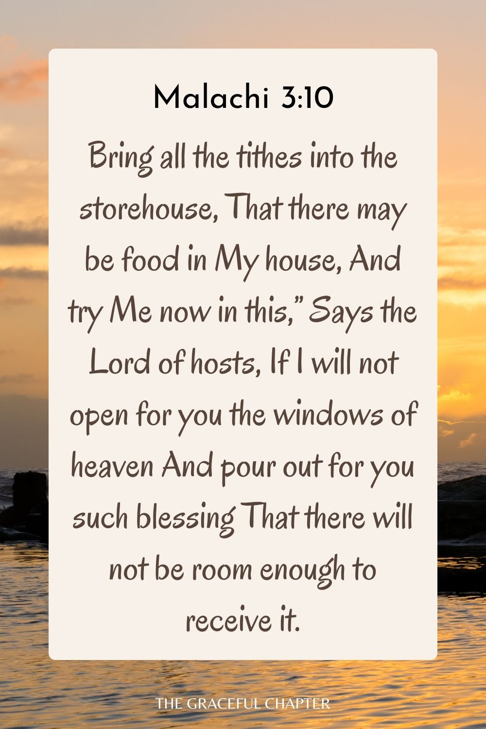 """Bring all the tithes into the storehouse, That there may be food in My house, And try Me now in this,"""" Says the Lord of hosts, If I will not open for you the windows of heaven And pour out for you such blessing That there will not be room enough to receive it. Malachi 3:10"""