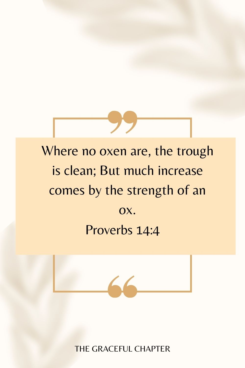 Where no oxen are, the trough is clean; But much increase comes by the strength of an ox. Proverbs 14:4