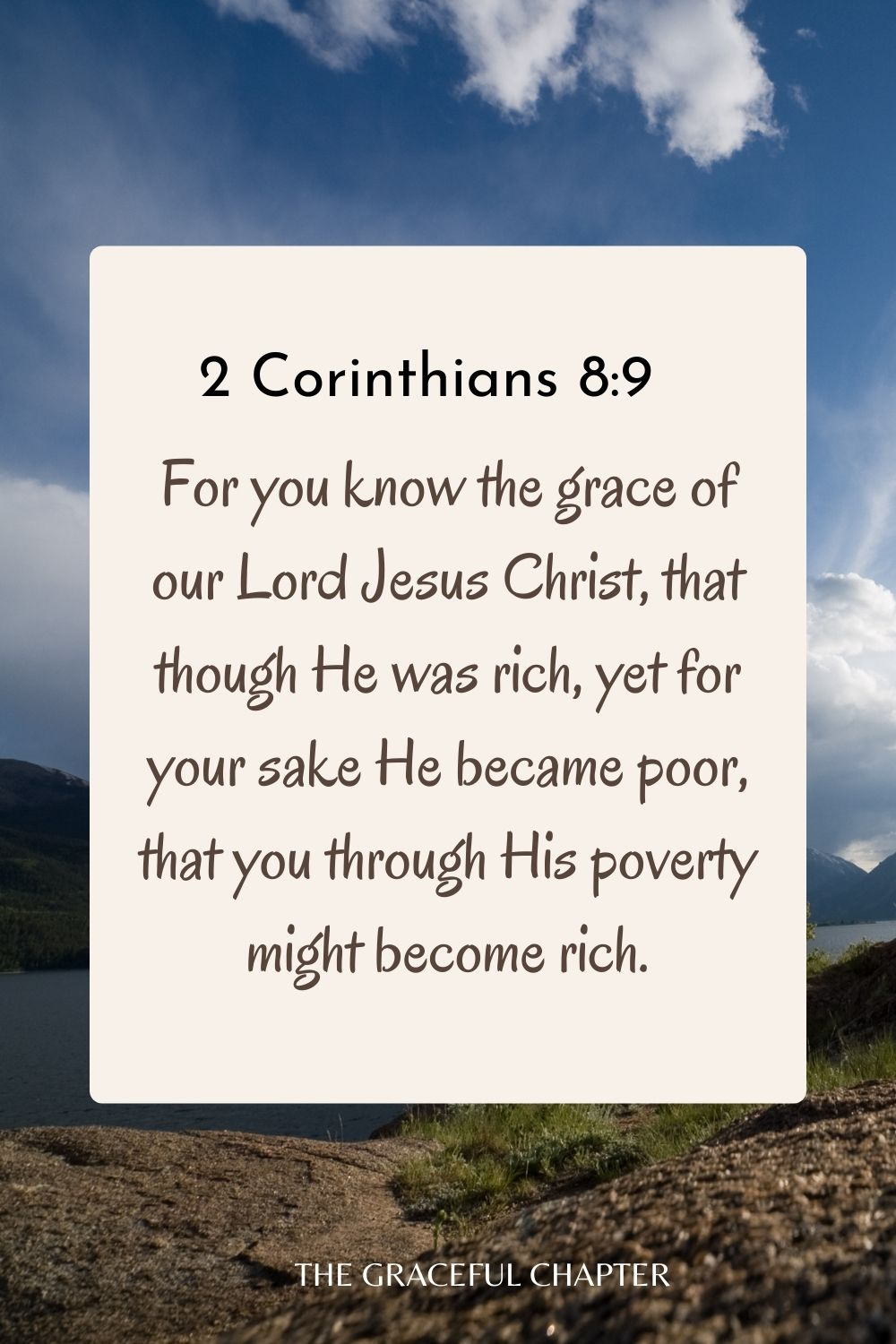 For you know the grace of our Lord Jesus Christ, that though He was rich, yet for your sake He became poor, that you through His poverty might become rich. 2 Corinthians 8:9