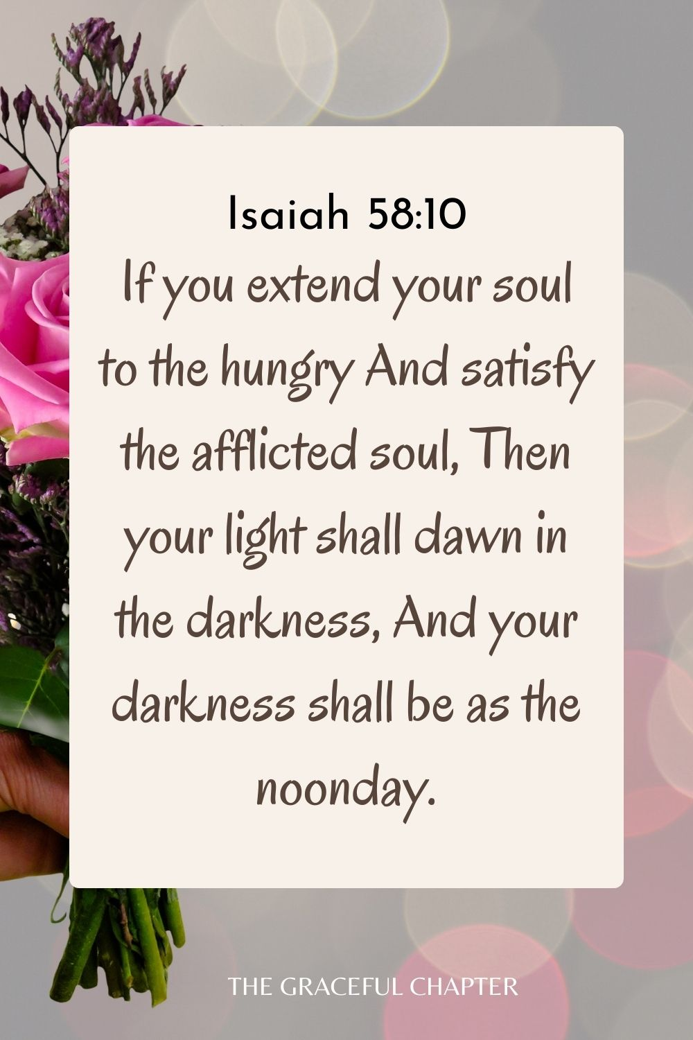 If you extend your soul to the hungry And satisfy the afflicted soul, Then your light shall dawn in the darkness, And your darkness shall be as the noonday. Isaiah 58:10