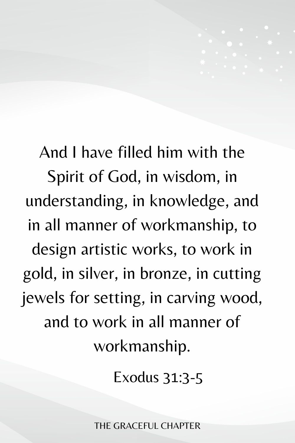 And I have filled him with the Spirit of God, in wisdom, in understanding, in knowledge, and in all manner of workmanship, to design artistic works, to work in gold, in silver, in bronze, in cutting jewels for setting, in carving wood, and to work in all manner of workmanship. Exodus 31:3-5
