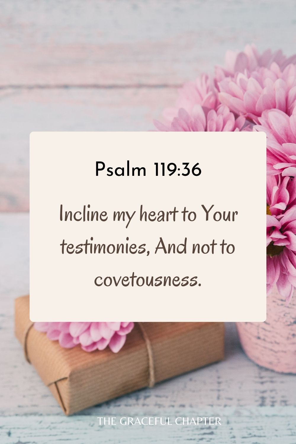 Incline my heart to Your testimonies, And not to covetousness. Psalm 119:36