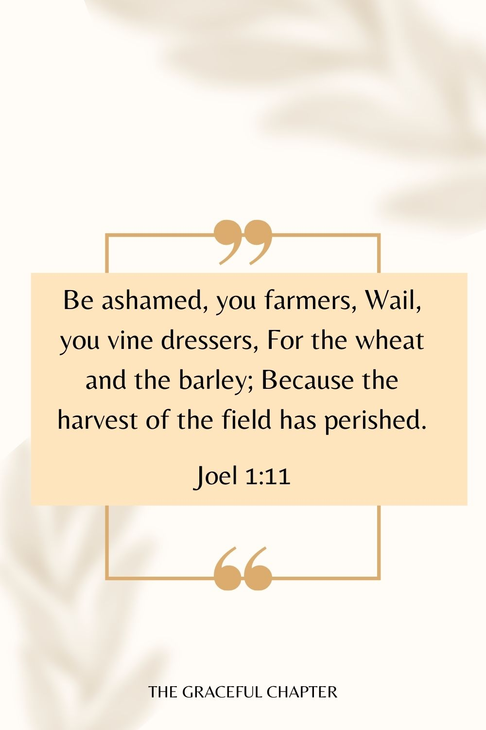 Be ashamed, you farmers, Wail, you vine dressers, For the wheat and the barley; Because the harvest of the field has perished. Joel 1:11
