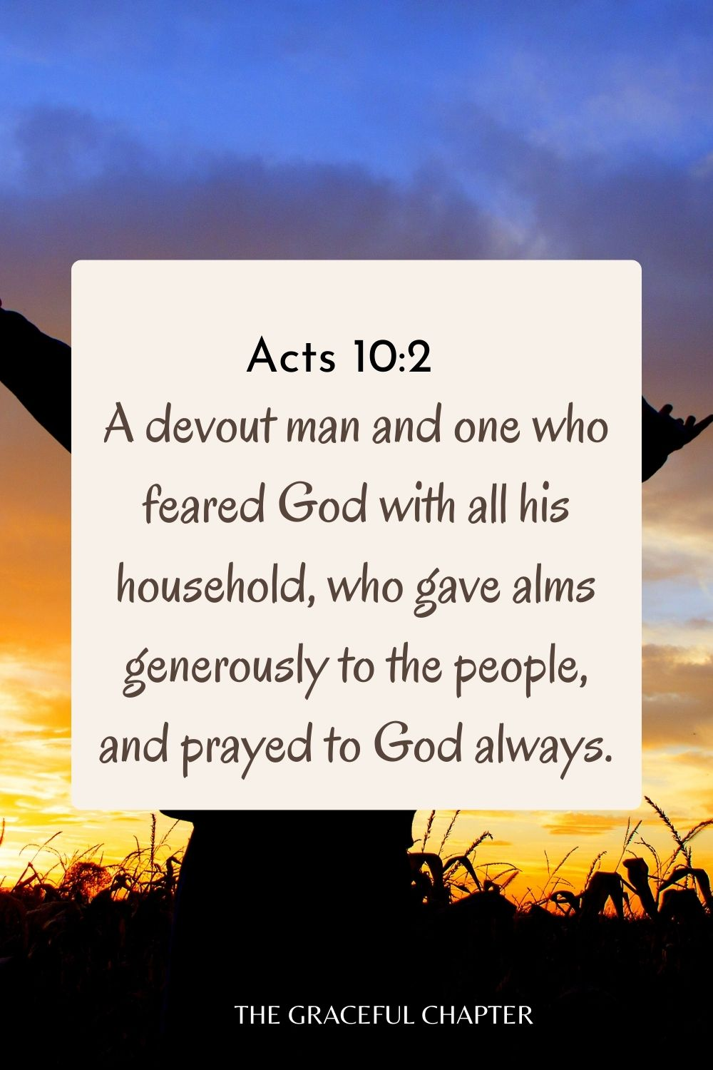 A devout man and one who feared God with all his household, who gave alms generously to the people, and prayed to God always. Acts 10:2