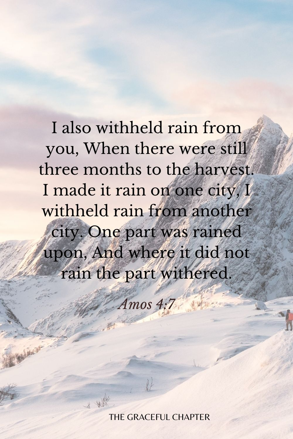 I also withheld rain from you, When there were still three months to the harvest. I made it rain on one city, I withheld rain from another city. One part was rained upon, And where it did not rain the part withered. Amos 4:7