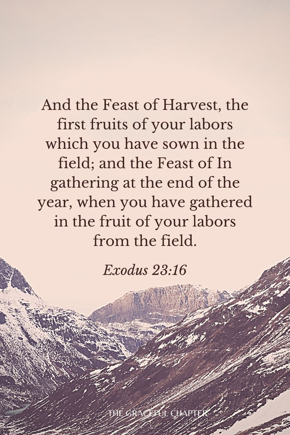 And the Feast of Harvest, the first fruits of your labors which you have sown in the field; and the Feast of In gathering at the end of the year, when you have gathered in the fruit of your labors from the field. Exodus 23:16
