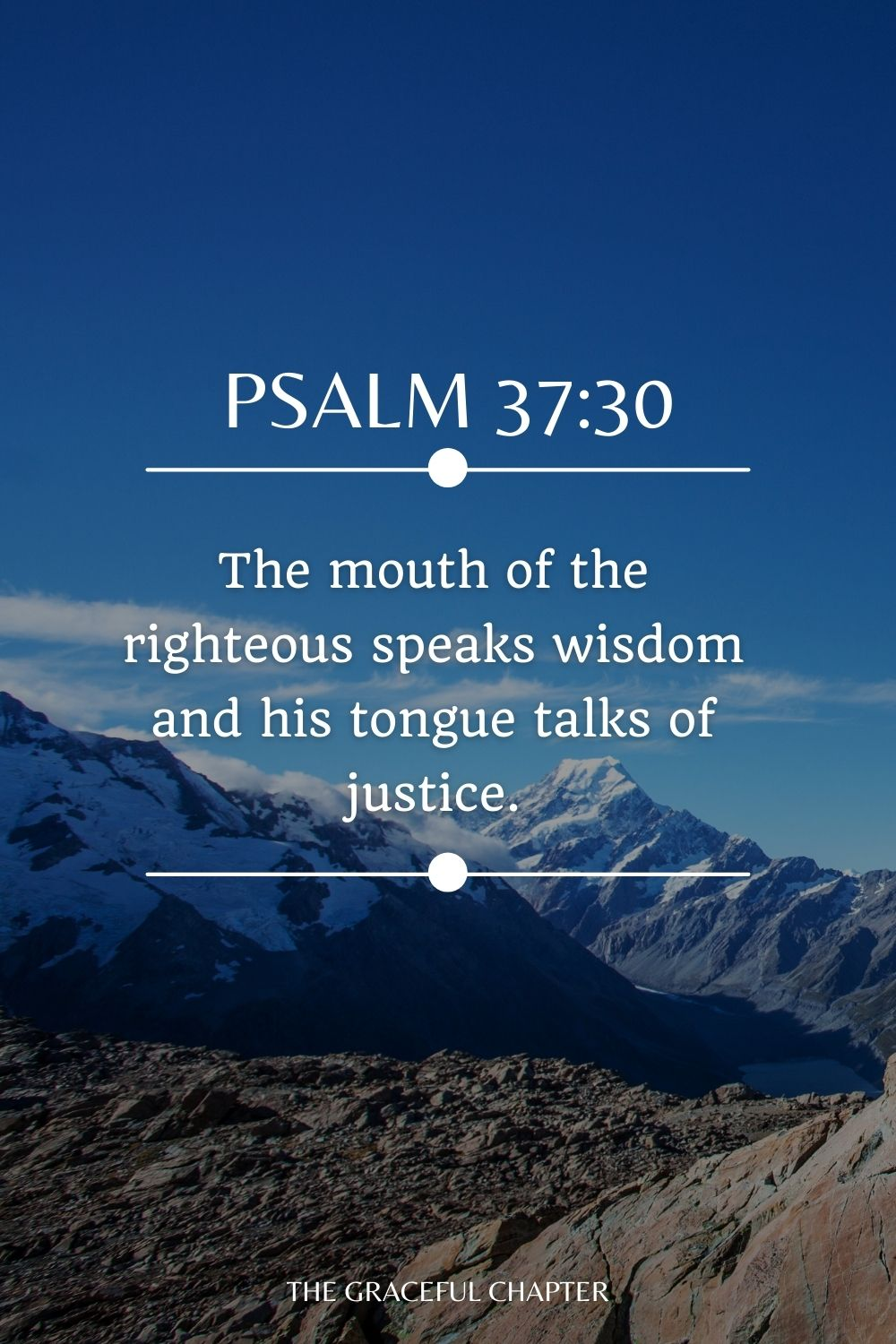 The mouth of the righteous speaks wisdom and his tongue talks of justice. Psalm 37:30