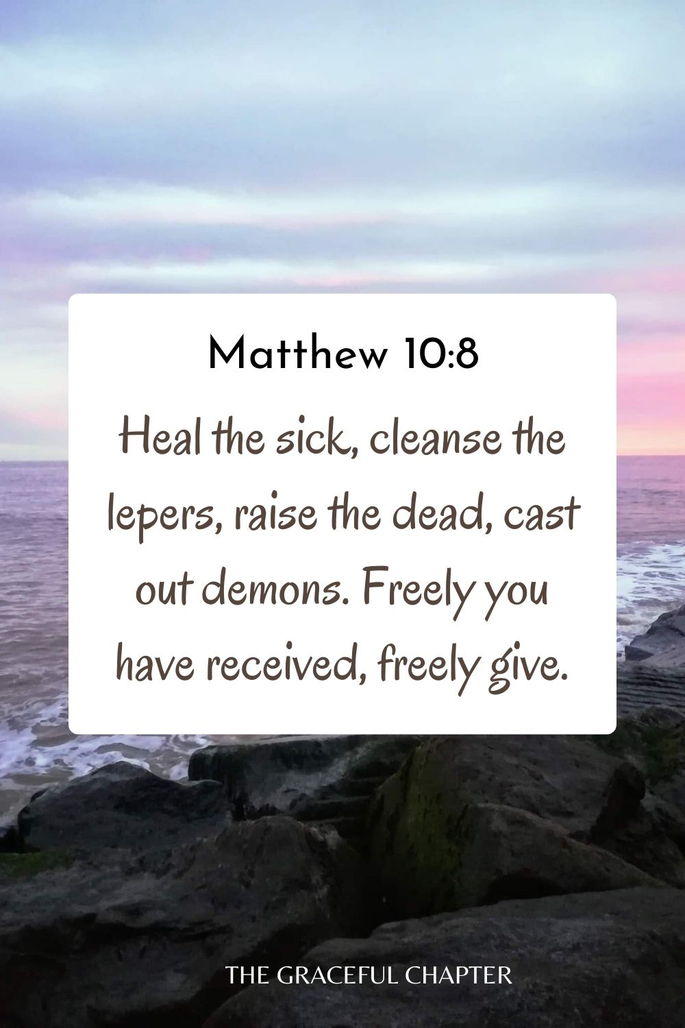 Heal the sick, cleanse the lepers, raise the dead, cast out demons. Freely you have received, freely give. Matthew 10:8