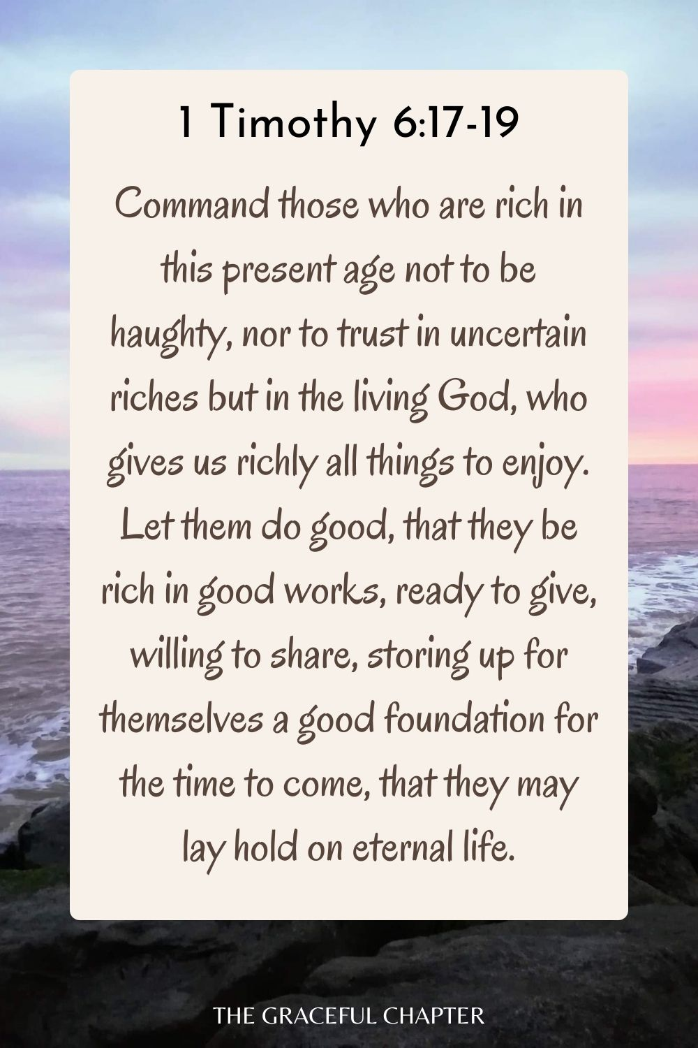 Command those who are rich in this present age not to be haughty, nor to trust in uncertain riches but in the living God, who gives us richly all things to enjoy.Let them do good, that they be rich in good works, ready to give, willing to share, storing up for themselves a good foundation for the time to come, that they may lay hold on eternal life. 1 Timothy 6:17-19