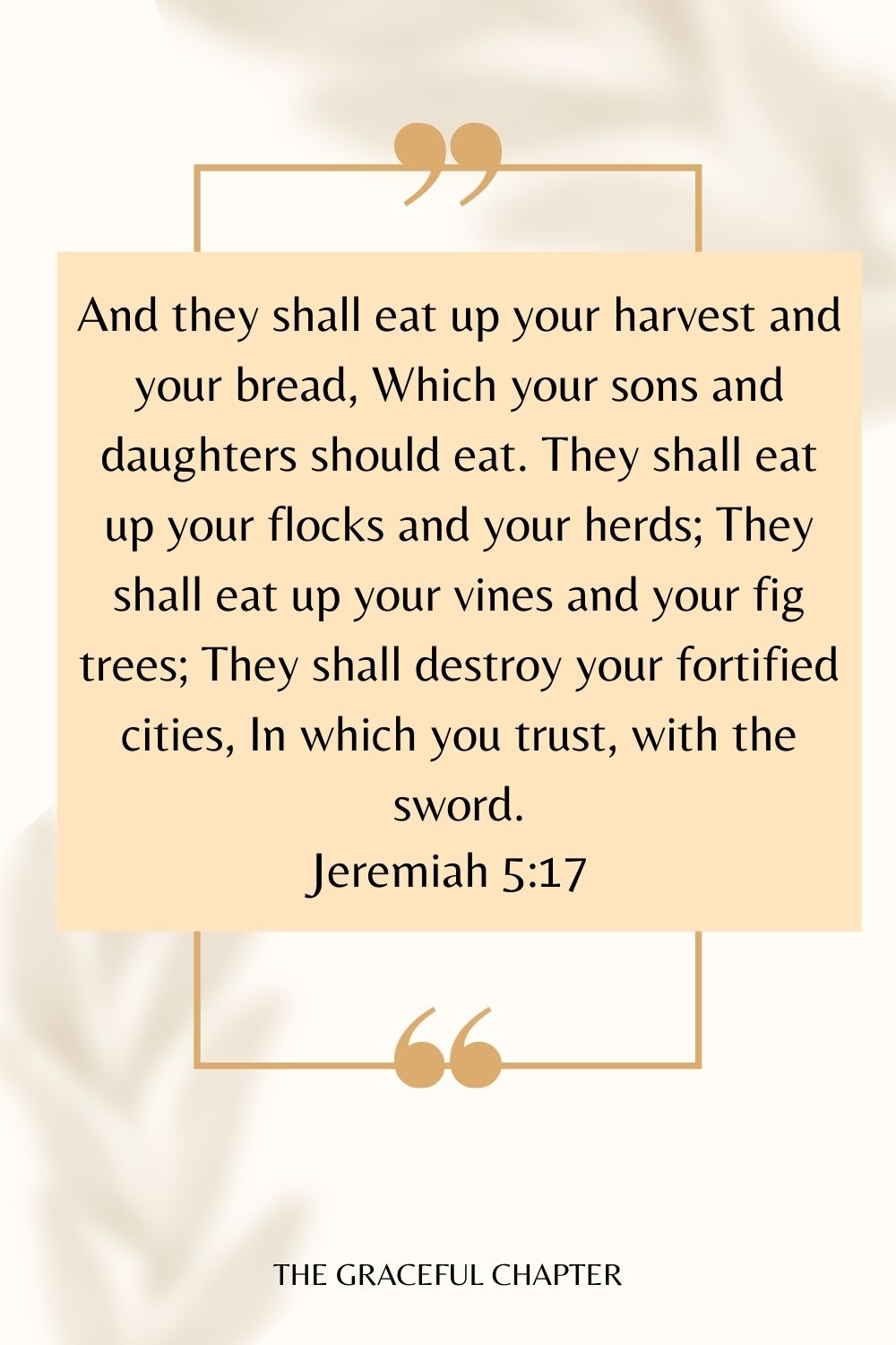 And they shall eat up your harvest and your bread, Which your sons and daughters should eat. They shall eat up your flocks and your herds; They shall eat up your vines and your fig trees; They shall destroy your fortified cities, In which you trust, with the sword. Jeremiah 5:17