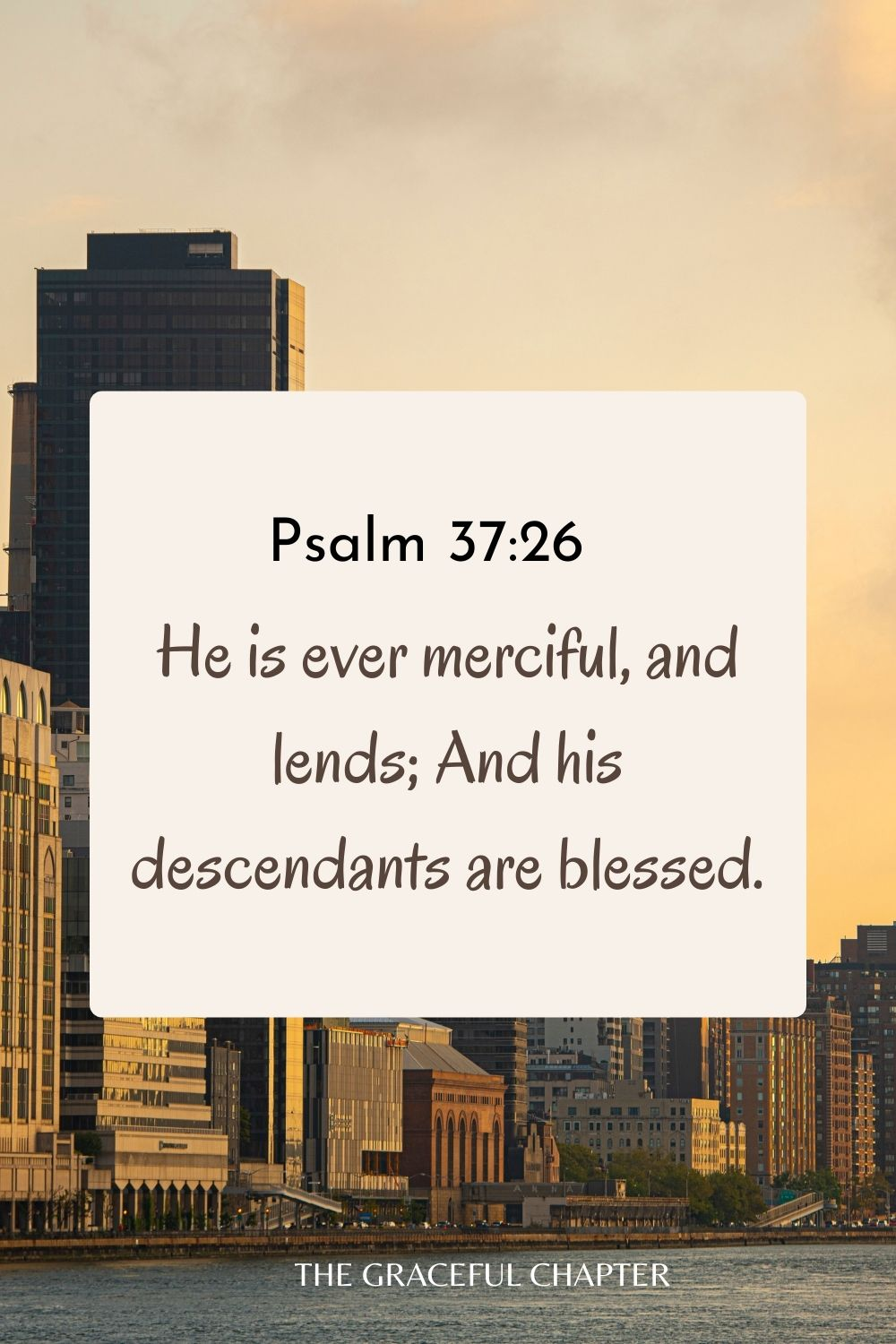 He is ever merciful, and lends; And his descendants are blessed. Psalm 37:26