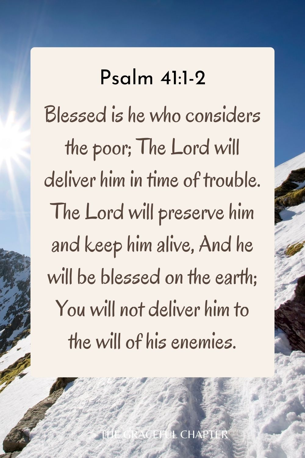 Blessed is he who considers the poor; The Lord will deliver him in time of trouble. The Lord will preserve him and keep him alive, And he will be blessed on the earth; You will not deliver him to the will of his enemies. Psalm 41:1-2