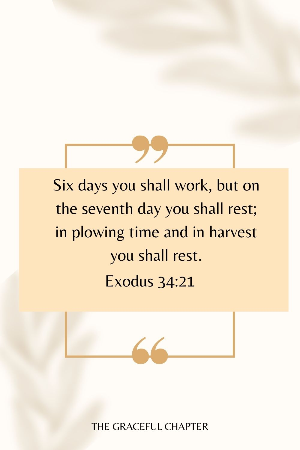 Six days you shall work, but on the seventh day you shall rest; in plowing time and in harvest you shall rest. Exodus 34:21