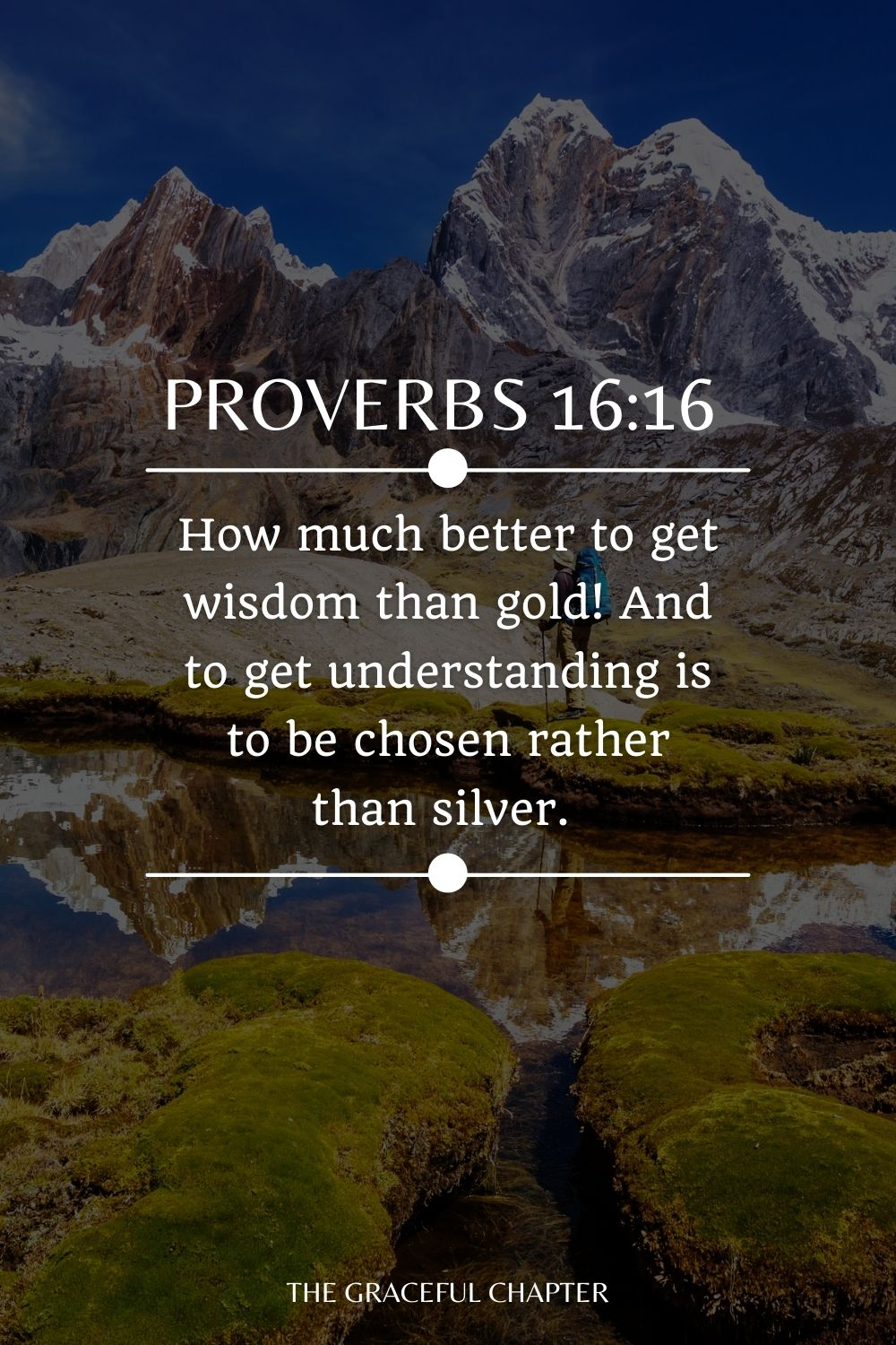How much better to get wisdom than gold! And to get understanding is to be chosen rather than silver. Proverbs 16:16