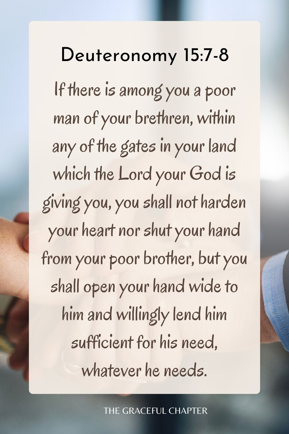 If there is among you a poor man of your brethren, within any of the gates in your land which the Lord your God is giving you, you shall not harden your heart nor shut your hand from your poor brother, but you shall open your hand wide to him and willingly lend him sufficient for his need, whatever he needs. Deuteronomy 15:7-8