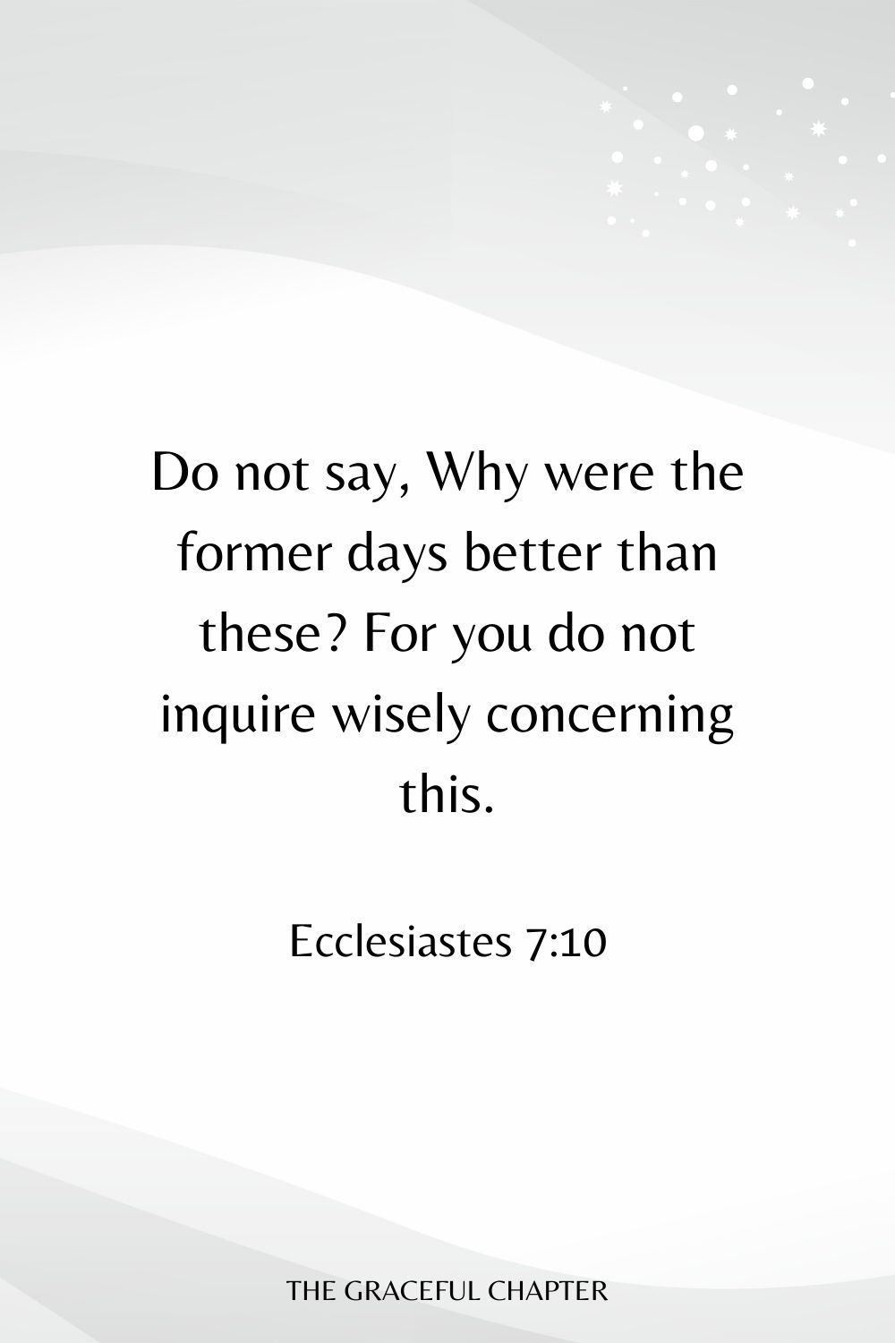Do not say, Why were the former days better than these? For you do not inquire wisely concerning this. Ecclesiastes 7:10
