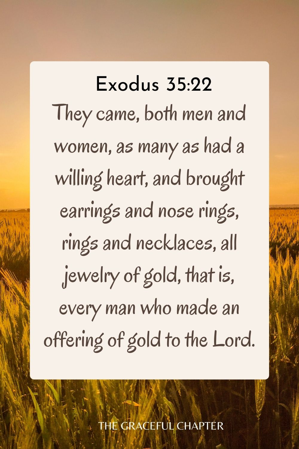They came, both men and women, as many as had a willing heart, and brought earrings and nose rings, rings and necklaces, all jewelry of gold, that is, every man who made an offering of gold to the Lord. Exodus 35:22