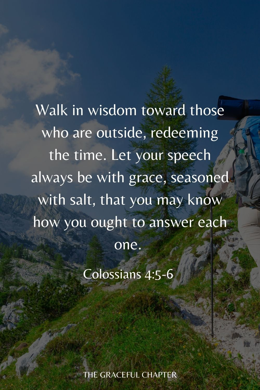 Walk in wisdom toward those who are outside, redeeming the time. Let your speech always be with grace, seasoned with salt, that you may know how you ought to answer each one. Colossians 4:5-6