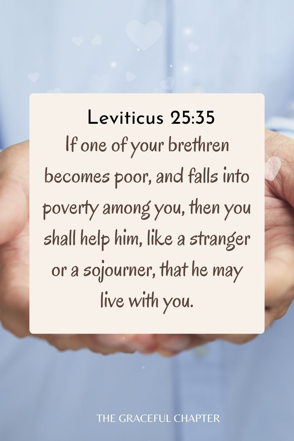 If one of your brethren becomes poor, and falls into poverty among you, then you shall help him, like a stranger or a sojourner, that he may live with you. Leviticus 25:35