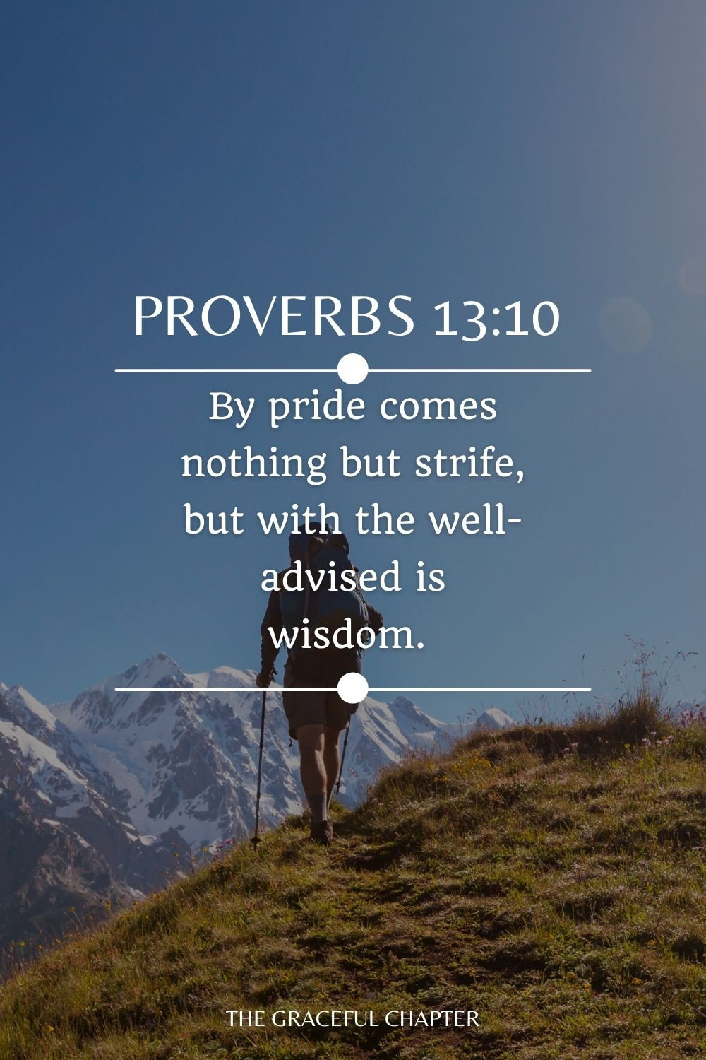 By pride comes nothing but strife, But with the well-advised is wisdom. Proverbs 13:10