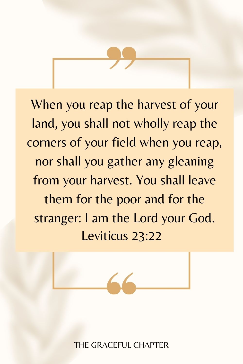 When you reap the harvest of your land, you shall not wholly reap the corners of your field when you reap, nor shall you gather any gleaning from your harvest. You shall leave them for the poor and for the stranger: I am the Lord your God. Leviticus 23:22